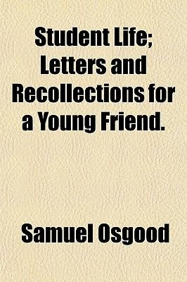 Student Life; Letters and Recollections for a Young Friend. (Paperback): Samuel Osgood