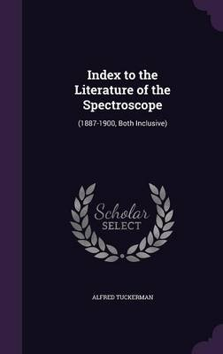 Index to the Literature of the Spectroscope - (1887-1900, Both Inclusive) (Hardcover): Alfred Tuckerman