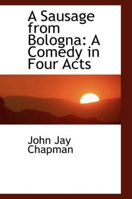 A Sausage from Bologna - A Comedy in Four Acts (Paperback): John Jay Chapman