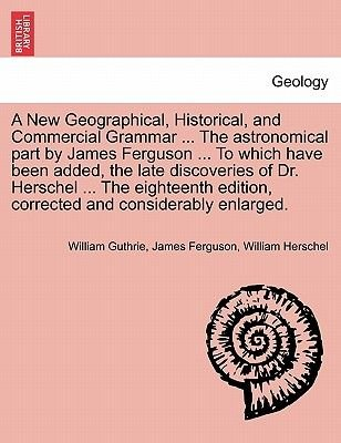 A New Geographical, Historical, and Commercial Grammar ... the Astronomical Part by James Ferguson ... to Which Have Been...