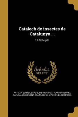 Catalech de Insectes de Catalunya ...; 10. Sphegids (Spanish, Paperback): D. Pere Antiga y. Sunyer, Institucio Catalana...