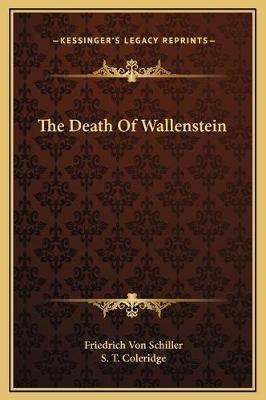 The Death of Wallenstein (Hardcover): Friedrich Schiller, S. T Coleridge