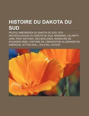 Histoire Du Dakota Du Sud - Peuple Amerindien Du Dakota Du Sud, Site Archeologique Du Dakota Du Sud, Mandans, Calamity Jane...