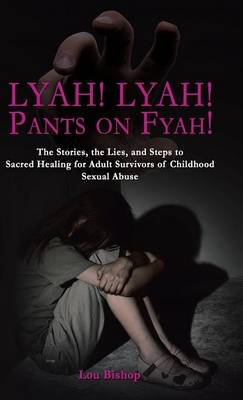 Lyah! Lyah! Pants on Fyah! - The Stories, the Lies, and Steps to Sacred Healing for Adult Survivors of Childhood Sexual Abuse...