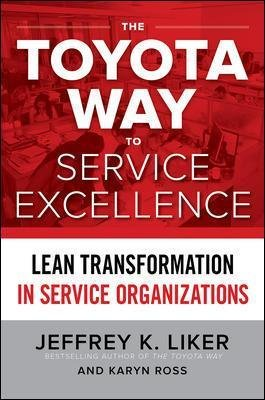 The Toyota Way to Service Excellence: Lean Transformation in Service Organizations (Hardcover, Ed): Jeffrey Liker, Karyn Ross