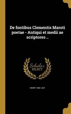 de Fontibus Clementis Maroti Poetae - Antiqui Et Medii Ae Scriptores .. (Latin, Hardcover): Henry 1863 Guy