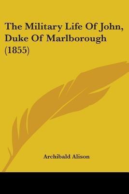 The Military Life of John, Duke of Marlborough (1855) (Paperback): Archibald Alison