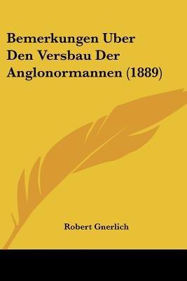 Bemerkungen Uber Den Versbau Der Anglonormannen (1889) (English, German, Paperback): Robert Gnerlich