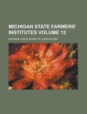 Michigan State Farmers' Institutes Volume 12 (Paperback): Michigan State Agriculture