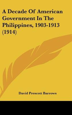 A Decade of American Government in the Philippines, 1903-1913 (1914) (Hardcover): David Prescott Barrows