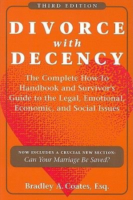 Divorce with Decency - The Complete How-to Handbook and Survivor's Guide to the Legal, Emotional, Economic, and Social...