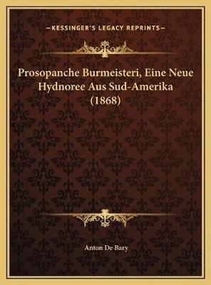 Prosopanche Burmeisteri, Eine Neue Hydnoree Aus Sud-Amerika (1868) (German, Hardcover): Anton De Bary