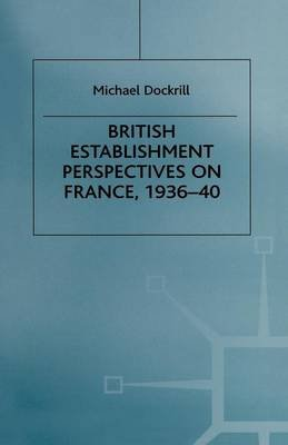 British Establishment Perspectives on France, 1936-40 (Paperback, 1st ed. 1999): Michael L. Dockrill