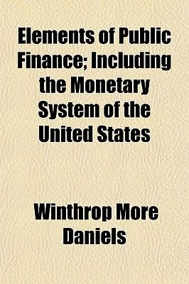 Elements of Public Finance; Including the Monetary System of the United States (Paperback): Winthrop More Daniels
