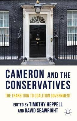 Cameron and the Conservatives - The Transition to Coalition Government (Hardcover, New): Timothy Heppell, David Seawright