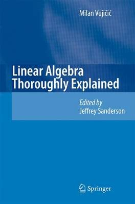 Linear Algebra Thoroughly Explained (Paperback, Softcover reprint of hardcover 1st ed. 2008): Jeffrey Sanderson