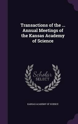 Transactions of the ... Annual Meetings of the Kansas Academy of Science (Hardcover): Kansas Academy of Science