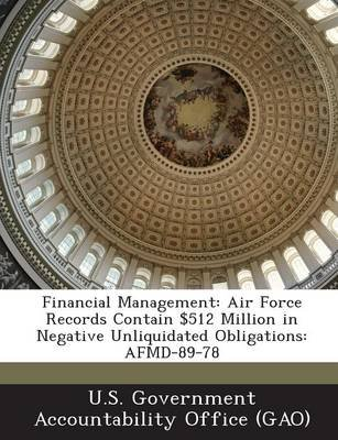Financial Management - Air Force Records Contain $512 Million in Negative Unliquidated Obligations: Afmd-89-78 (Paperback): U S...