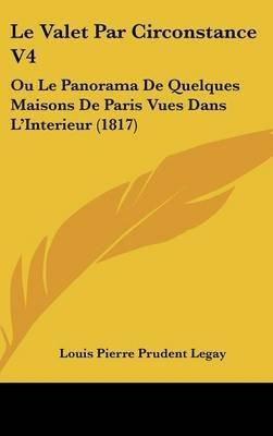 Le Valet Par Circonstance V4 - Ou Le Panorama de Quelques Maisons de Paris Vues Dans L'Interieur (1817) (English, French,...
