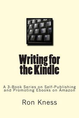 Writing for the Kindle - A 3-Book Series on Self-Publishing and Promoting eBooks on Amazon (Paperback): MR Ron Dale Kness