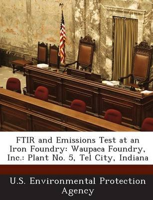 Ftir and Emissions Test at an Iron Foundry - Waupaca Foundry, Inc.: Plant No. 5, Tel City, Indiana (Paperback): U.S....