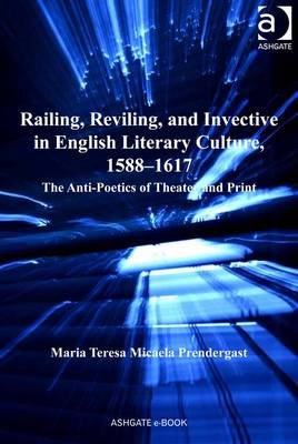 Railing, Reviling, and Invective in English Literary Culture, 1588-1617 - The Anti-Poetics of Theater and Print (Electronic...