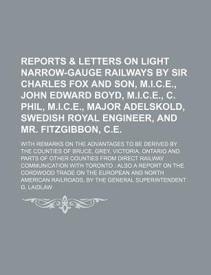 Reports & Letters on Light Narrow-Gauge Railways by Sir Charles Fox and Son, M.I.C.E., John Edward Boyd, M.I.C.E., C. Phil,...