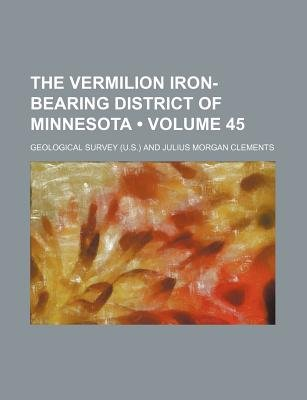 The Vermilion Iron-Bearing District of Minnesota (Volume 45) (Paperback): Geological Survey