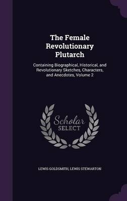The Female Revolutionary Plutarch - Containing Biographical, Historical, and Revolutionary Sketches, Characters, and Anecdotes,...