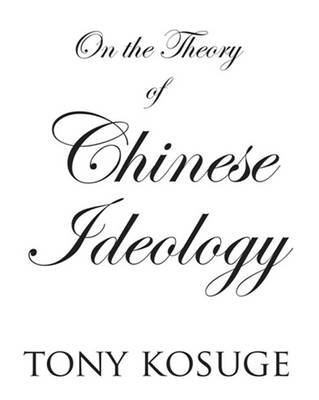 On the Theory of Chinese Ideology (Hardcover): Tony Kosuge