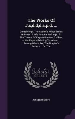 The Works of J.S, D.D, D.S.P.D. ... - Containing I. the Author's Miscellanies in Prose. II. His Poetical Writings. III....