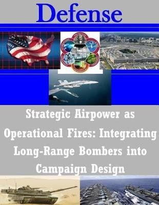 Strategic Airpower as Operational Fires - Integrating Long-Range Bombers Into Campaign Design (Paperback): United States Army...