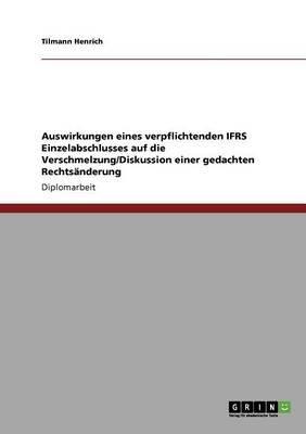 Auswirkungen Eines Verpflichtenden Ifrs Einzelabschlusses Auf Die Verschmelzung/Diskussion Einer Gedachten Rechtsanderung...