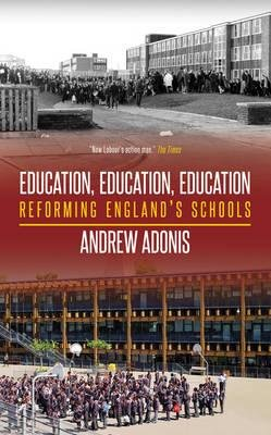 Education, Education, Education - Reforming England's Schools (Paperback): Andrew Adonis