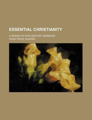 Essential Christianity; A Series of Explanatory Sermons (Paperback): Hugh Price Hughes