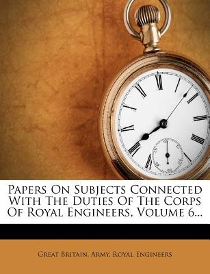 Papers on Subjects Connected with the Duties of the Corps of Royal Engineers, Volume 6... (Paperback): Great Britain Army Royal...