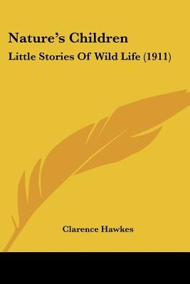 Nature's Children - Little Stories of Wild Life (1911) (Paperback): Clarence Hawkes
