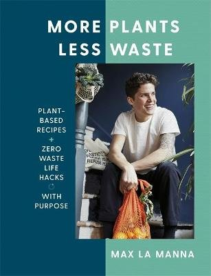 More Plants Less Waste - Plant-based Recipes + Zero Waste Life Hacks with Purpose (Hardcover): Max La Manna