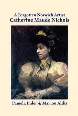 A Forgotten Norwich Artist - Catherine Maude Nichols (Paperback): Pamela Inder