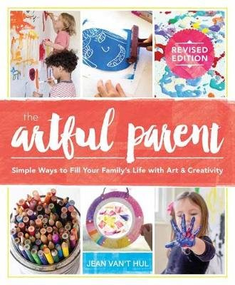 The Artful Parent - Simple Ways to Fill Your Family's Life with Art and Creativity (Paperback): Jean Van't Hul