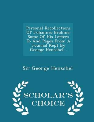 Personal Recollections of Johannes Brahms - Some of His Letters to and Pages from a Journal Kept by George Henschel... -...