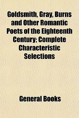 Goldsmith, Gray, Burns and Other Romantic Poets of the Eighteenth Century; Complete Characteristic Selections (Paperback):...