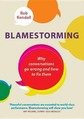 Blamestorming: Why conversations go wrong and how to fix them (Electronic book text): Robert Kendall