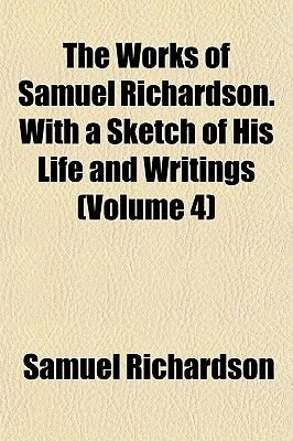 The Works of Samuel Richardson. with a Sketch of His Life and Writings (Volume 4) (Paperback): Samuel Richardson