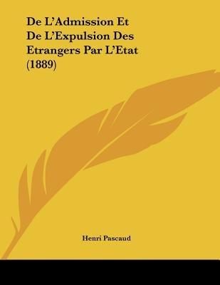 de L'Admission Et de L'Expulsion Des Etrangers Par L'Etat (1889) (French, Paperback): Henri Pascaud