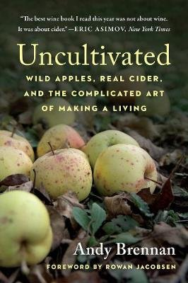 Uncultivated - Wild Apples, Real Cider, and the Complicated Art of Making a Living (Paperback): Andy Brennan