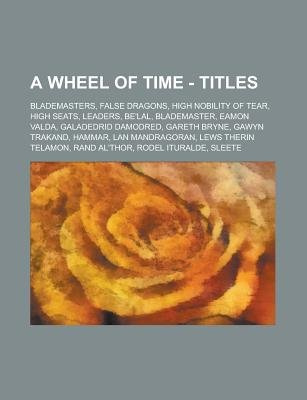 A Wheel of Time - Titles - Blademasters, False Dragons, High Nobility of Tear, High Seats, Leaders, Be'lal, Blademaster,...