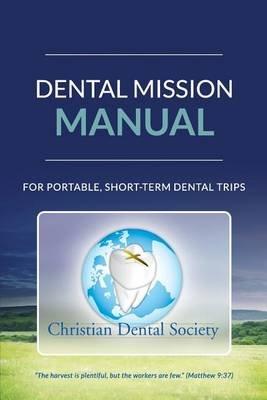 Dental Mission Manual - For Portable, Short-Term Dental Trips (Paperback): Christian Dental Society