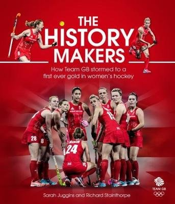 The History Makers - How Team GB Stormed to a First Ever Gold in Women's Hockey (Hardcover): Sarah Juggins, Richard...