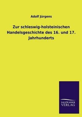 Zur Schleswig-Holsteinischen Handelsgeschichte Des 16. Und 17. Jahrhunderts (German, Paperback): Adolf Jurgens